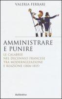 Amministrare e punire. Le Calabrie nel Decennio francese tra modernizzazione e reazione (1806-1815) - Ferrari Valeria