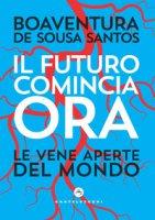 Il futuro comincia ora. Le vene aperte del mondo - Sousa Santos Boaventura de
