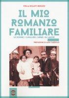 Il mio romanzo familiare. Le donne, i cavallier, l'arme, gli amori - Bolaffi Benuzzi Stella
