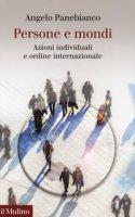 Persone e mondi. Azioni individuali e ordine internazionale - Panebianco Angelo