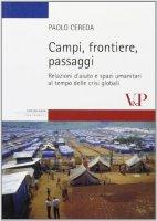 Campi, frontiere, passaggi. Relazioni d'aiuto e spazi umanitari al tempo delle crisi globali - Paolo Cereda