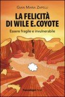 La felicità di Wile E. Coyote. Essere fragile e invulnerabile - Zapelli Gian Maria