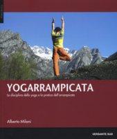 Yogarrampicata. La disciplina dello yoga e la pratica dell'arrampicata - Milani Alberto