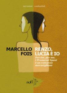 Copertina di 'Renzo, Lucia e io. Perché, per me, «I promessi sposi» è un romanzo meraviglioso'