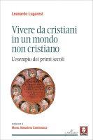 Vivere da cristiani in un mondo non cristiano - Leonardo Lugaresi