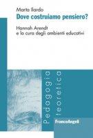 Dove costruiamo pensiero? Hannah Arendt e la cura degli ambienti educativi - Ilardo Marta
