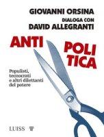 Antipolitica. Populisti, tecnocrati e altri dilettanti del potere - Orsina Giovanni, Allegranti David