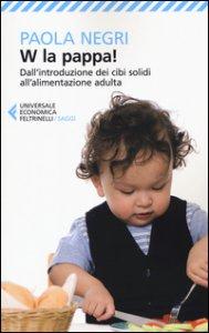 Copertina di 'W la pappa! Dall'introduzione dei cibi solidi all'alimentazione adulta. Educare i nostri figli, e noi stessi, a mangiare sano e vivere bio'