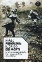 Il grido dei morti. La prima guerra mondiale: il più atroce conflitto di ogni tempo - Ferguson Niall