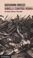 Ribelli contro Roma. Gli schiavi, Spartaco, l'altra Italia - Brizzi Giovanni