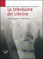 La televisione del crimine. Atti del Convegno «La rappresentazione televisiva del crimine» - Forti G., Bertolino M.