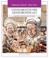 Cento ricette per genitori efficaci - Roberto Gilardi, Max Pisu