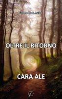 Oltre il ritorno. Cara Ale - Rolando Grazia