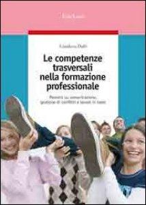 Copertina di 'Le competenze trasversali nella formazione professionale. Percorsi su comunicazione, gestione di conflitti e lavoro in team'