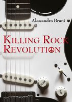 Killing rock revolution. Ediz. illustrata - Bruni Alessandro