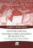 Diventare cristiani, figli della Chiesa, nell'Africa del secolo IV d.C. - Rota Lorella Maria