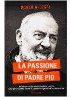 La passione di Padre Pio - Allegri Renzo