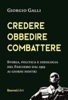 Credere, obbedire, combattere. Storia, politica e ideologia del fascismo italiano dal 1919 ai giorni nostri - Galli Giorgio