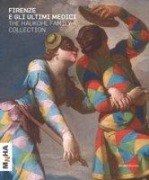 Firenze e gli ultimi Medici. The Haukohl family collection. Ediz. a colori
