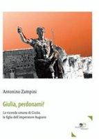 Giulia, perdonami! La vicenda umana di Giulia, la figlia dell'imperatore Augusto - Zampini Antonino