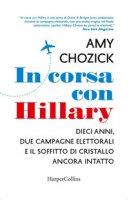 In corsa con Hillary. Dieci anni, due campagne elettorali e il soffitto di cristallo ancora intatto - Chozick Amy