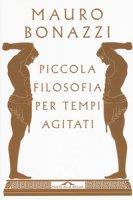 Piccola filosofia per tempi agitati - Bonazzi Mauro