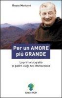 Per un amore più grande. La prima biografia di padre Luigi dell'Immacolata - Bruno Moriconi