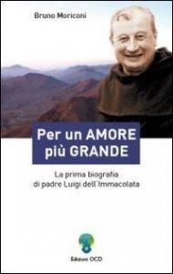 Copertina di 'Per un amore più grande. La prima biografia di padre Luigi dell'Immacolata'