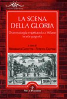 La scena della gloria. Drammaturgia e spettacolo a Milano in età spagnola