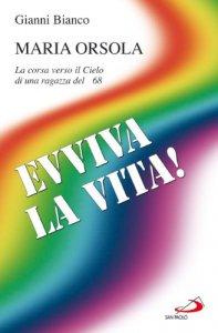 Copertina di 'Evviva la vita! Maria Orsola. La corsa verso il cielo di una ragazza del '68'