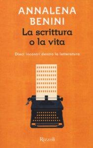 Copertina di 'La scrittura o la vita. Dieci incontri dentro la letteratura'