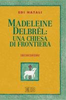 Madeleine Delbrel: una chiesa di frontiera - Edi Natali