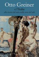 Otto Greiner e l'Italia. Alla ricerca del mito nella terra del sole. Catalogo della mostra (Anticoli Corrado, 28 maggio-14 luglio 2017). Ediz. a colori