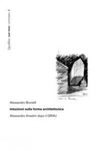 Copertina di 'Intuizioni sulla forma architettonica. Alessandro Anselmi dopo il GRAU'