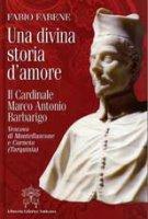 Una divina storia d'amore. Il Cardinale Marco Antonio Barbarigo. - Fabene Fabio