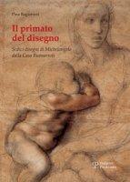 Il primato del disegno. Sedici disegni di Michelangelo dalla casa Buonarroti. Ediz. illustrata - Ragionieri Pina