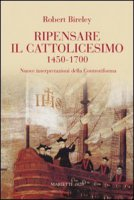 Ripensare il cattolicesimo (1450-1700) - Bireley Robert