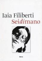 Sei di mano. Iaia Filiberti. Ediz. italiana e inglese - Filiberti Iaia, Mojana Marina, De Santis Enrico