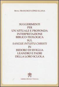 Copertina di 'Suggerimenti per un'attuale e profonda interpretazione Biblico-Teologica sul sangue Intuitu Christi in Isidoro di Siviglia Leonardo e Padri della loro scuola'