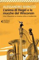 L'anima di Hegel e le mucche del Wisconsin - Alessandro Baricco