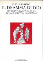 Il dramma di Dio. Letteratura e teologia in von Balthasar - Guerriero Elio