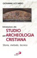 Introduzione allo studio dell'archeologia cristiana. Storia, metodo, tecnica - Liccardo Giovanni