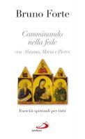Camminando nella fede con Abramo, Maria e Pietro - Bruno Forte