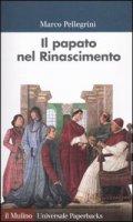 Il papato nel Rinascimento - Pellegrini Marco