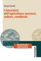 I lavoratori dell'agricoltura: percorsi, culture, condizioni - Gosetti Giorgio