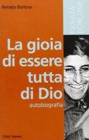 La gioia di essere tutta di Dio - Renata Borlone