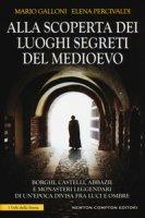 Alla scoperta dei luoghi segreti del Medioevo - Percivaldi Elena, Galloni Mario