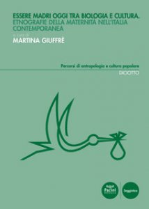 Copertina di 'Essere madri oggi tra biologia e cultura. Etnografie della maternità nell'Italia contemporanea'