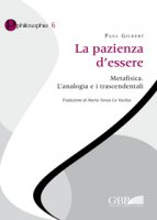 Pazienza d'essere. Metafisica. L' analogia e i trascendentali (La) - Paul Gilbert