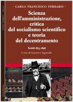 Scienza dell'amministrazione, critica del socialismo scientifico e teoria del decentramento. Scritti 1873-1898 - Ferraris Carlo F.